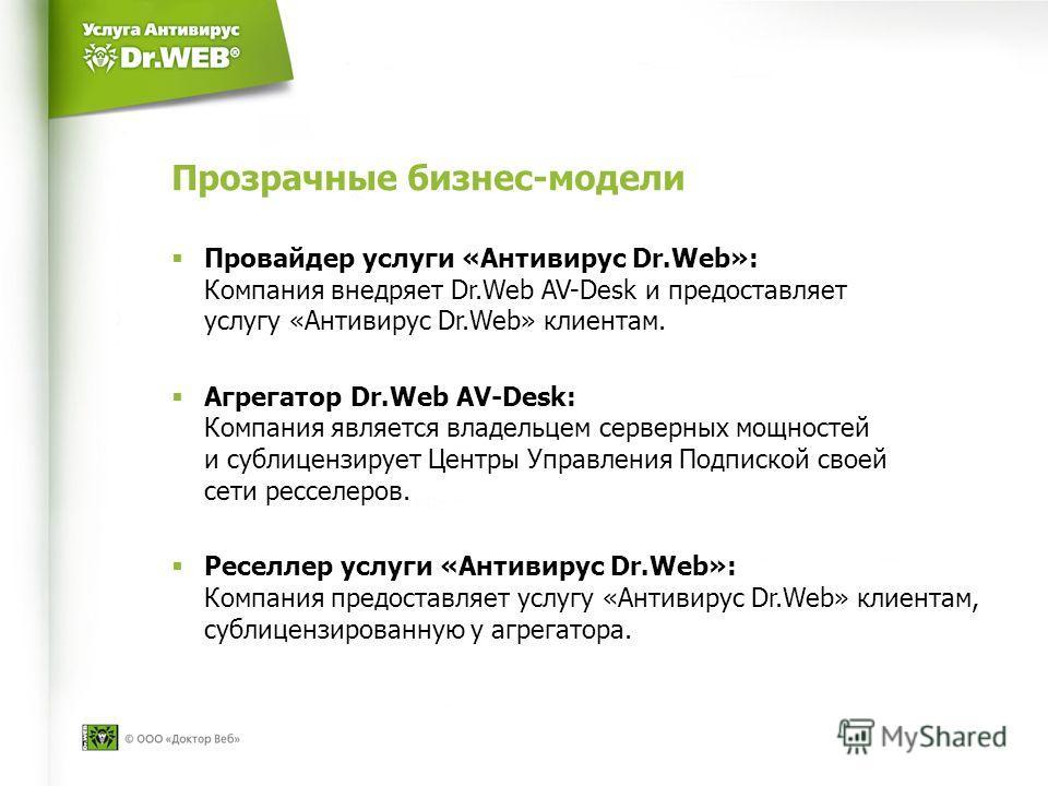 Прозрачные бизнес-модели Провайдер услуги «Антивирус Dr.Web»: Компания внедряет Dr.Web AV-Desk и предоставляет услугу «Антивирус Dr.Web» клиентам. Агрегатор Dr.Web AV-Desk: Компания является владельцем серверных мощностей и сублицензирует Центры Упра