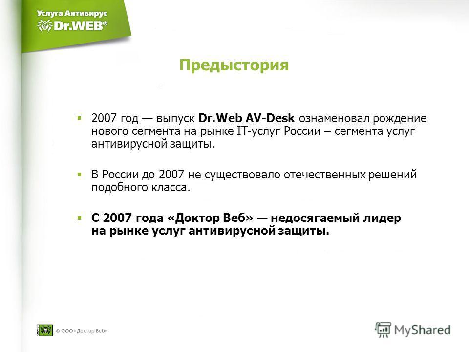 Предыстория 2007 год выпуск Dr.Web AV-Desk ознаменовал рождение нового сегмента на рынке IT-услуг России – сегмента услуг антивирусной защиты. В России до 2007 не существовало отечественных решений подобного класса. С 2007 года «Доктор Веб» недосягае