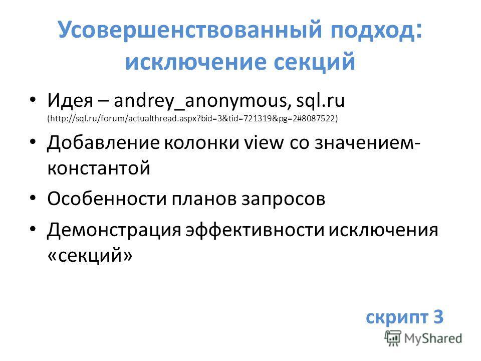 Усовершенствованный подход : исключение секций Идея – andrey_anonymous, sql.ru (http://sql.ru/forum/actualthread.aspx?bid=3&tid=721319&pg=2#8087522) Добавление колонки view со значением- константой Особенности планов запросов Демонстрация эффективнос