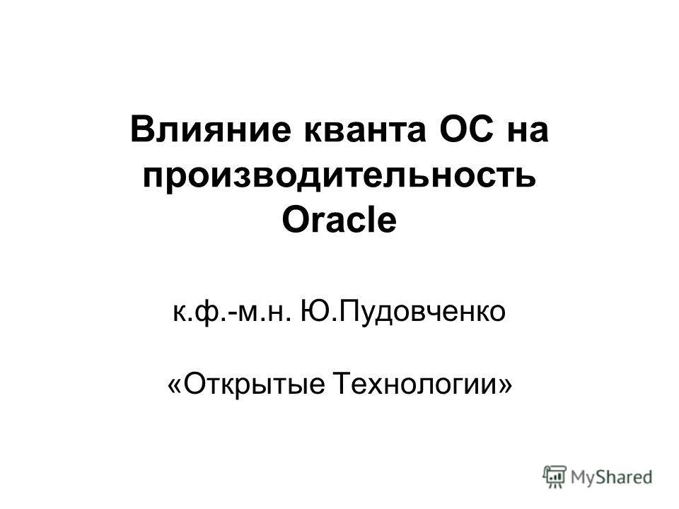 Влияние кванта ОС на производительность Oracle к.ф.-м.н. Ю.Пудовченко «Открытые Технологии»