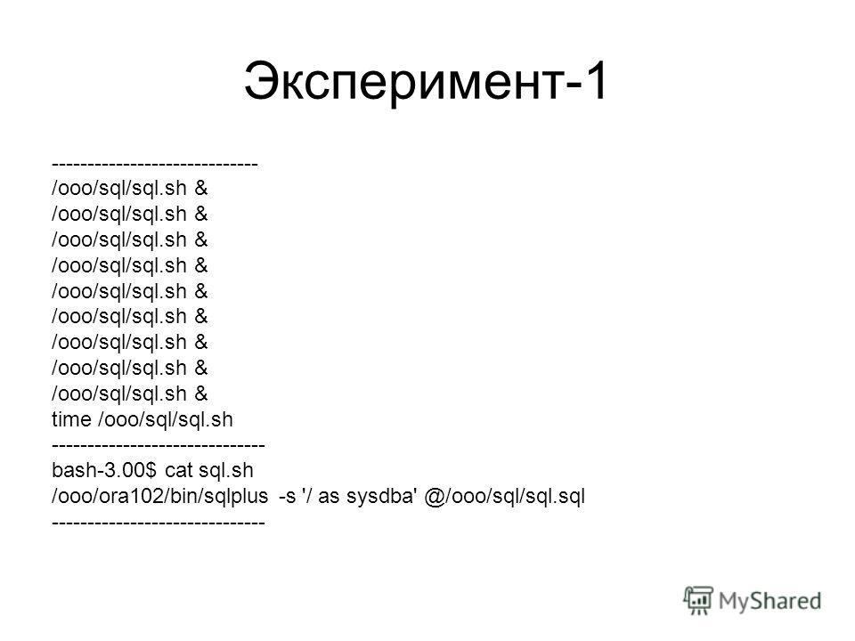 Эксперимент-1 ----------------------------- /ooo/sql/sql.sh & time /ooo/sql/sql.sh ------------------------------ bash-3.00$ cat sql.sh /ooo/ora102/bin/sqlplus -s '/ as sysdba' @/ooo/sql/sql.sql ------------------------------