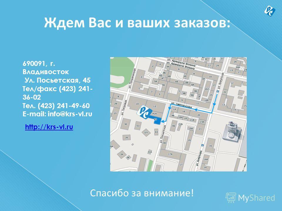 Ждем Вас и ваших заказов: 690091, г. Владивосток Ул. Посьетская, 45 Тел/факс (423) 241- 36-02 Тел. (423) 241-49-60 Е-mail: info@krs-vl.ru http://krs-vl.ru Спасибо за внимание!