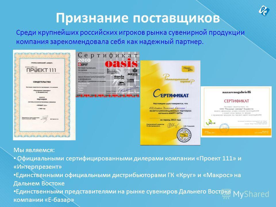 Признание поставщиков Среди крупнейших российских игроков рынка сувенирной продукции компания зарекомендовала себя как надежный партнер. Мы являемся: Официальными сертифицированными дилерами компании «Проект 111» и «Интерпрезент» Единственными официа