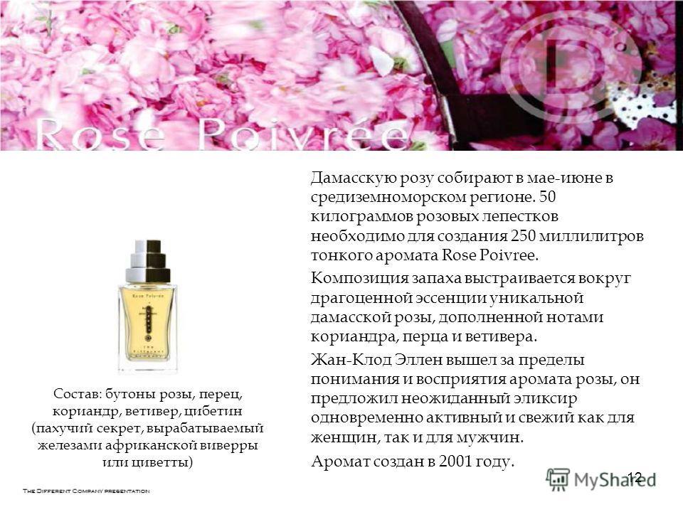 12 Дамасскую розу собирают в мае-июне в средиземноморском регионе. 50 килограммов розовых лепестков необходимо для создания 250 миллилитров тонкого аромата Rose Poivree. Композиция запаха выстраивается вокруг драгоценной эссенции уникальной дамасской