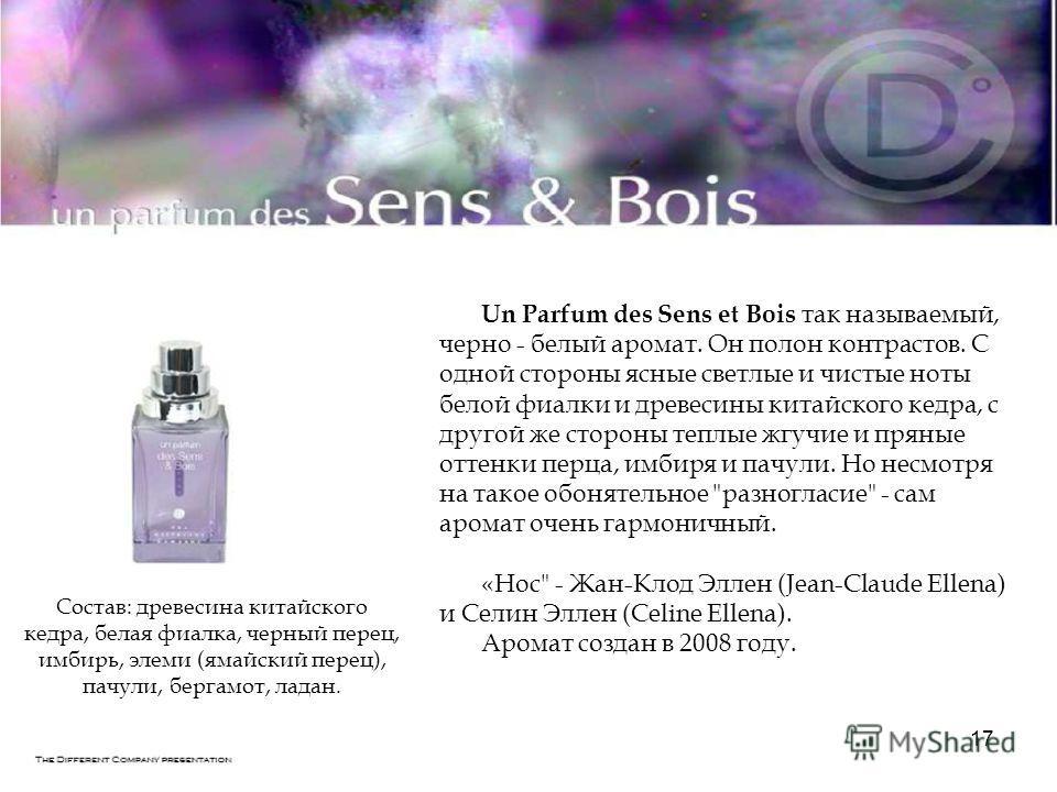 17 Un Parfum des Sens et Bois так называемый, черно - белый аромат. Он полон контрастов. С одной стороны ясные светлые и чистые ноты белой фиалки и древесины китайского кедра, с другой же стороны теплые жгучие и пряные оттенки перца, имбиря и пачули.