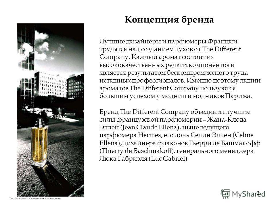 3 Концепция бренда Лучшие дизайнеры и парфюмеры Франции трудятся над созданием духов от The Different Company. Каждый аромат состоит из высококачественных редких компонентов и является результатом бескомпромиссного труда истинных профессионалов. Имен