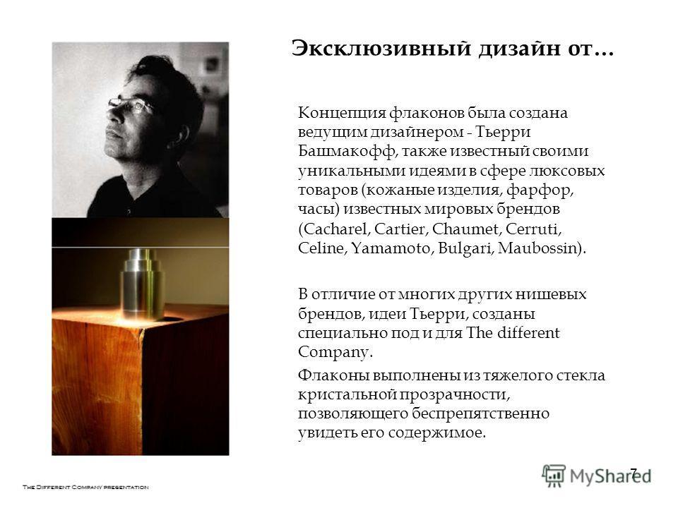 7 Эксклюзивный дизайн от… Концепция флаконов была создана ведущим дизайнером - Тьерри Башмакофф, также известный своими уникальными идеями в сфере люксовых товаров (кожаные изделия, фарфор, часы) известных мировых брендов (Cacharel, Cartier, Chaumet,