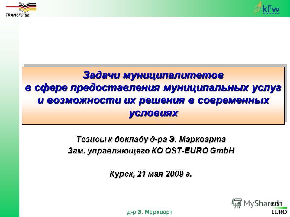 д-р Э. Маркварт Задачи муниципалитетов в сфере предоставления муниципальных услуг и возможности их решения в современных условиях Тезисы к докладу д-ра Э. Маркварта Зам. управляющего КО OST-EURO GmbH Курск, 21 мая 2009 г.