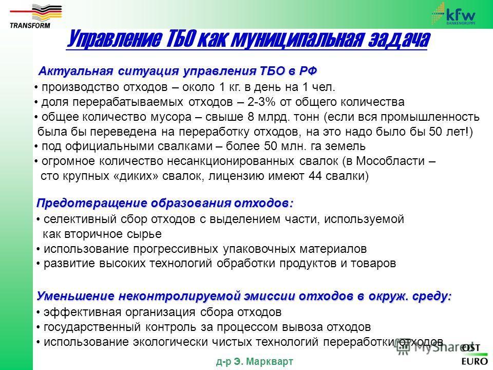 д-р Э. Маркварт Управление ТБО как муниципальная задача Актуальная ситуация управления ТБО в РФ производство отходов – около 1 кг. в день на 1 чел. доля перерабатываемых отходов – 2-3% от общего количества общее количество мусора – свыше 8 млрд. тонн