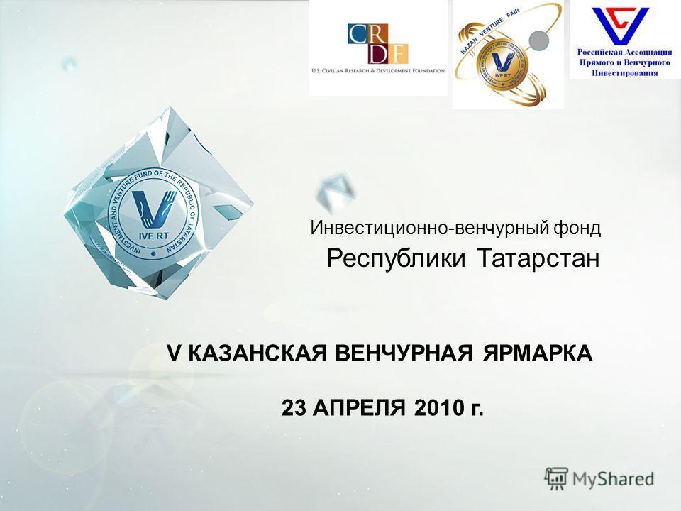 Инвестиционно-венчурный фонд Республики Татарстан V КАЗАНСКАЯ ВЕНЧУРНАЯ ЯРМАРКА 23 АПРЕЛЯ 2010 г.