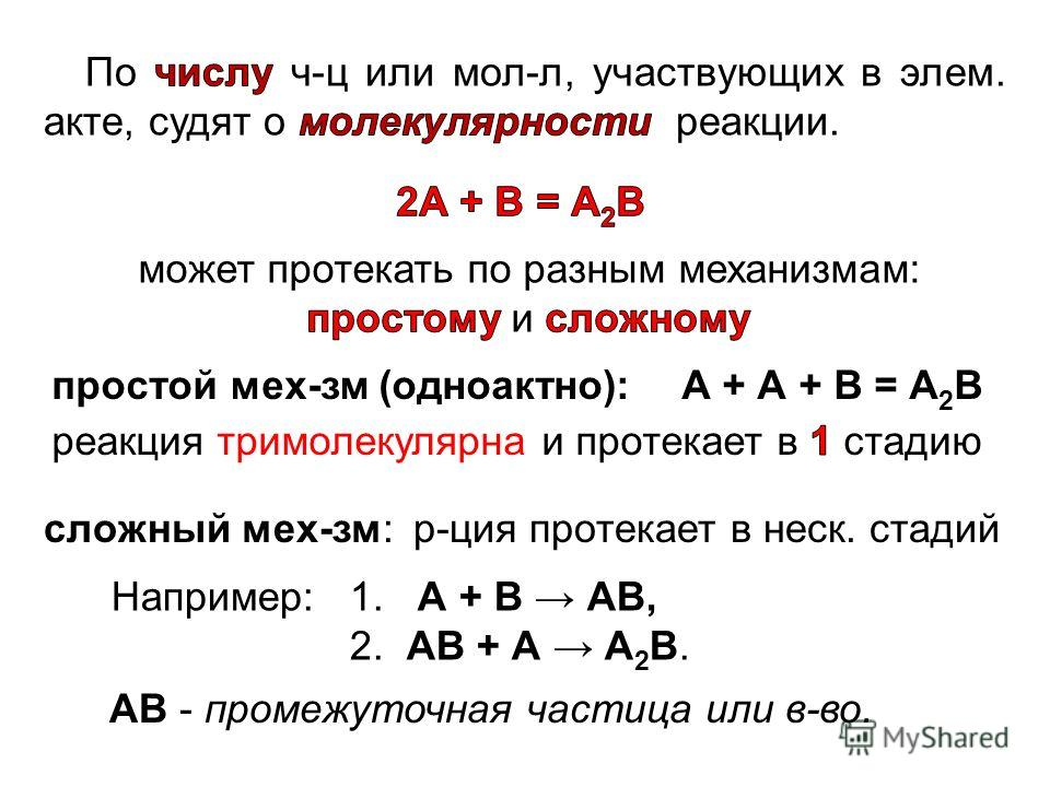 простой мех-зм (одноактно):А + А + В = А 2 В сложный мех-зм: р-ция протекает в неск. стадий Например: 1. А + В АВ, 2. АВ + А А 2 В. АВ - промежуточная частица или в-во.