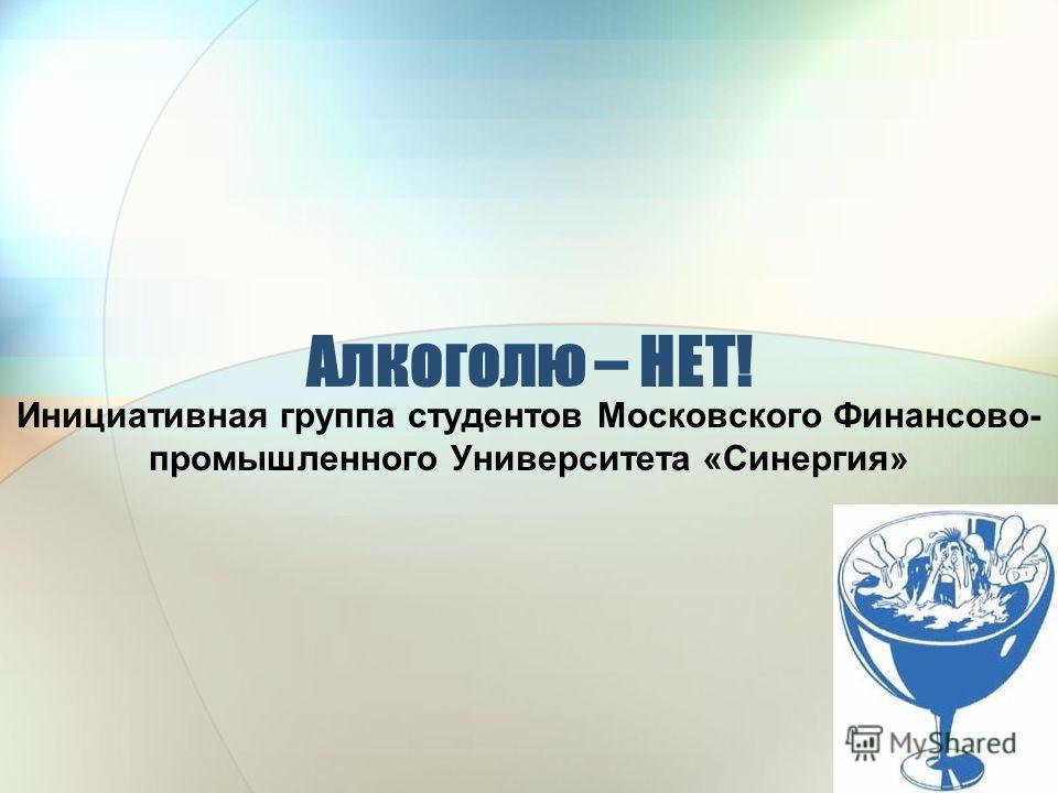 Алкоголю – НЕТ! Инициативная группа студентов Московского Финансово- промышленного Университета «Синергия»