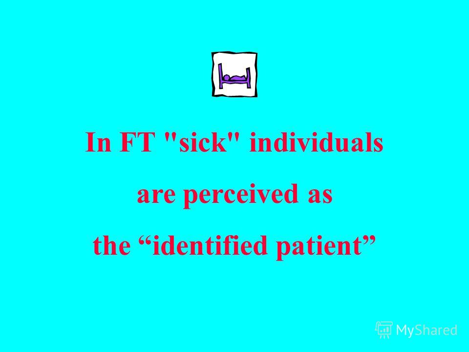 In FT sick individuals are perceived as the identified patient