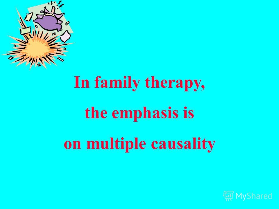 In family therapy, the emphasis is on multiple causality