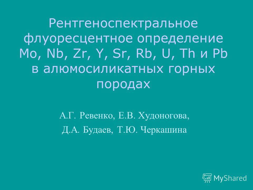 Рентгеноспектральное флуоресцентное определение Mo, Nb, Zr, Y, Sr, Rb, U, Th и Pb в алюмосиликатных горных породах А.Г. Ревенко, Е.В. Худоногова, Д.А. Будаев, Т.Ю. Черкашина