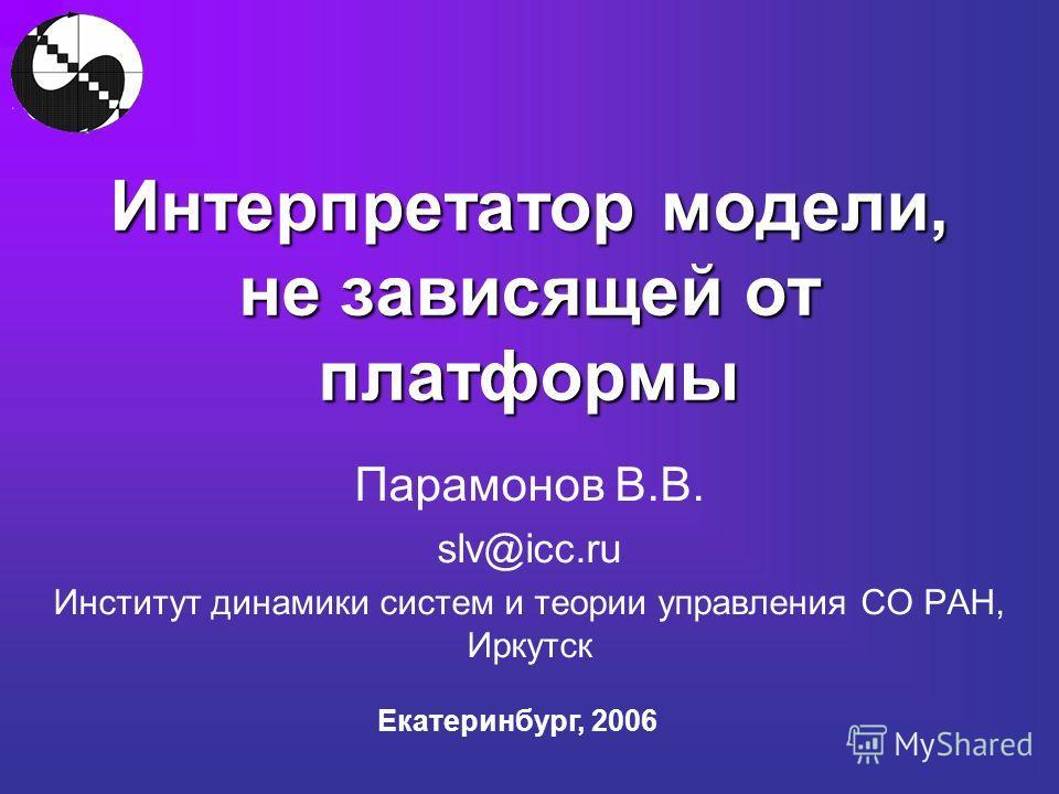 Интерпретатор модели, не зависящей от платформы Парамонов В.В. slv@icc.ru Институт динамики систем и теории управления СО РАН, Иркутск Екатеринбург, 2006