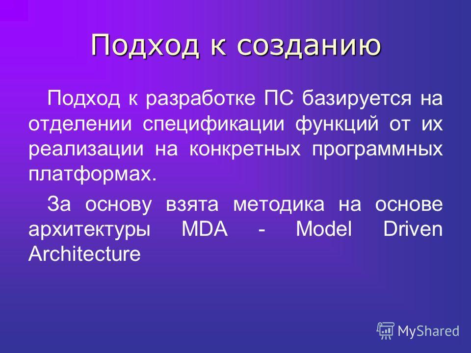 Подход к созданию Подход к разработке ПС базируется на отделении спецификации функций от их реализации на конкретных программных платформах. За основу взята методика на основе архитектуры MDA - Model Driven Architecture