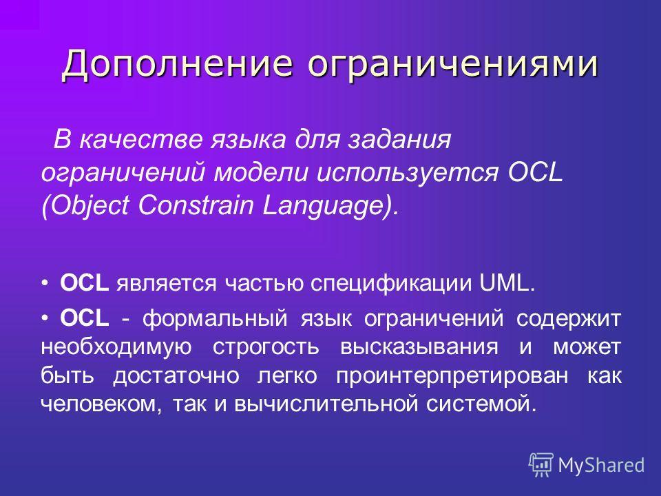 Дополнение ограничениями В качестве языка для задания ограничений модели используется OCL (Object Constrain Language). OCL является частью спецификации UML. OCL - формальный язык ограничений содержит необходимую строгость высказывания и может быть до
