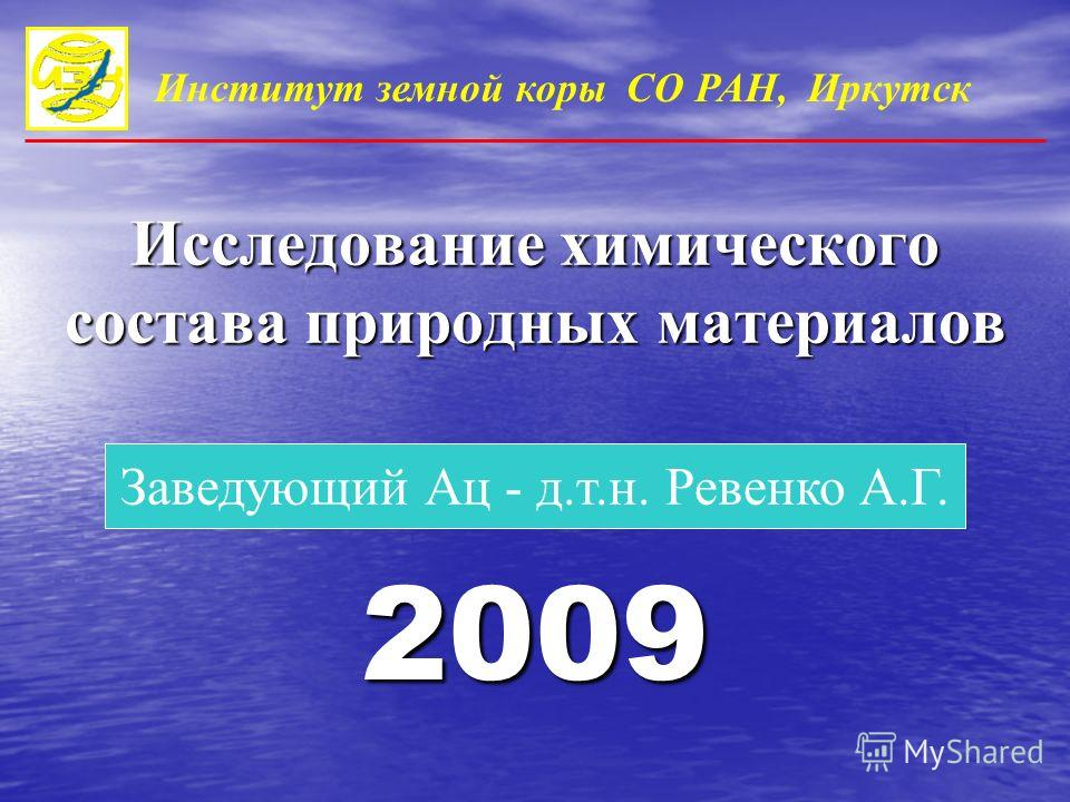 2009 Заведующий Ац - д.т.н. Ревенко А.Г. Институт земной коры СО РАН, Иркутск Исследование химического состава природных материалов
