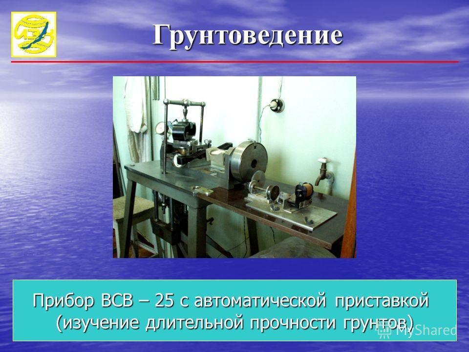 Прибор ВСВ – 25 с автоматической приставкой (изучение длительной прочности грунтов) Грунтоведение Грунтоведение