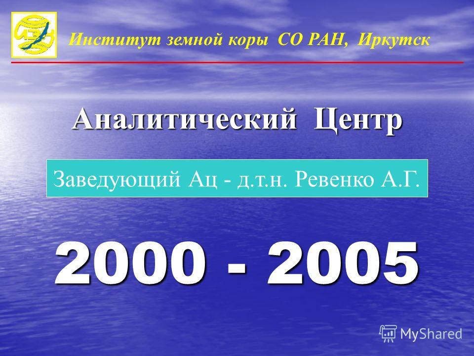 2000 - 2005 Заведующий Ац - д.т.н. Ревенко А.Г. Институт земной коры СО РАН, Иркутск Аналитический Центр
