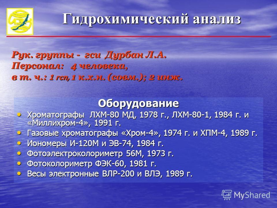 Гидрохимический анализ Рук. группы - гси Дурбан Л.А. Персонал: 4 человека, в т. ч.: 1 гсп, 1 к.х.н. (совм.); 2 инж. Оборудование Хроматографы ЛХМ-80 МД, 1978 г., ЛХМ-80-1, 1984 г. и «Миллихром-4», 1991 г. Хроматографы ЛХМ-80 МД, 1978 г., ЛХМ-80-1, 19