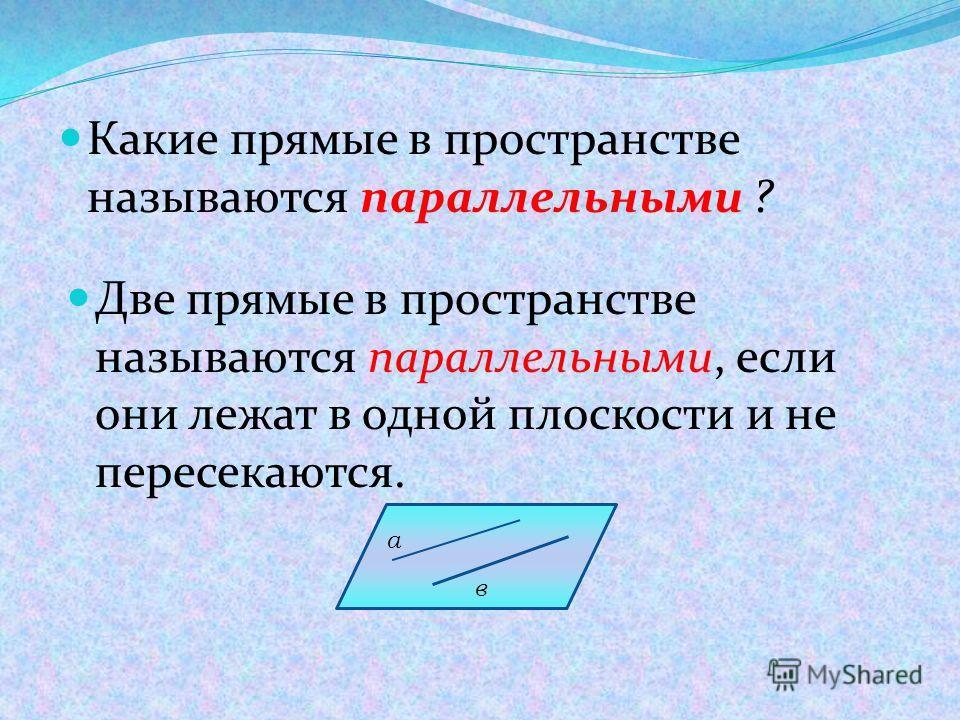 Какие прямые в пространстве называются параллельными ? Две прямые в пространстве называются параллельными, если они лежат в одной плоскости и не пересекаются. а в