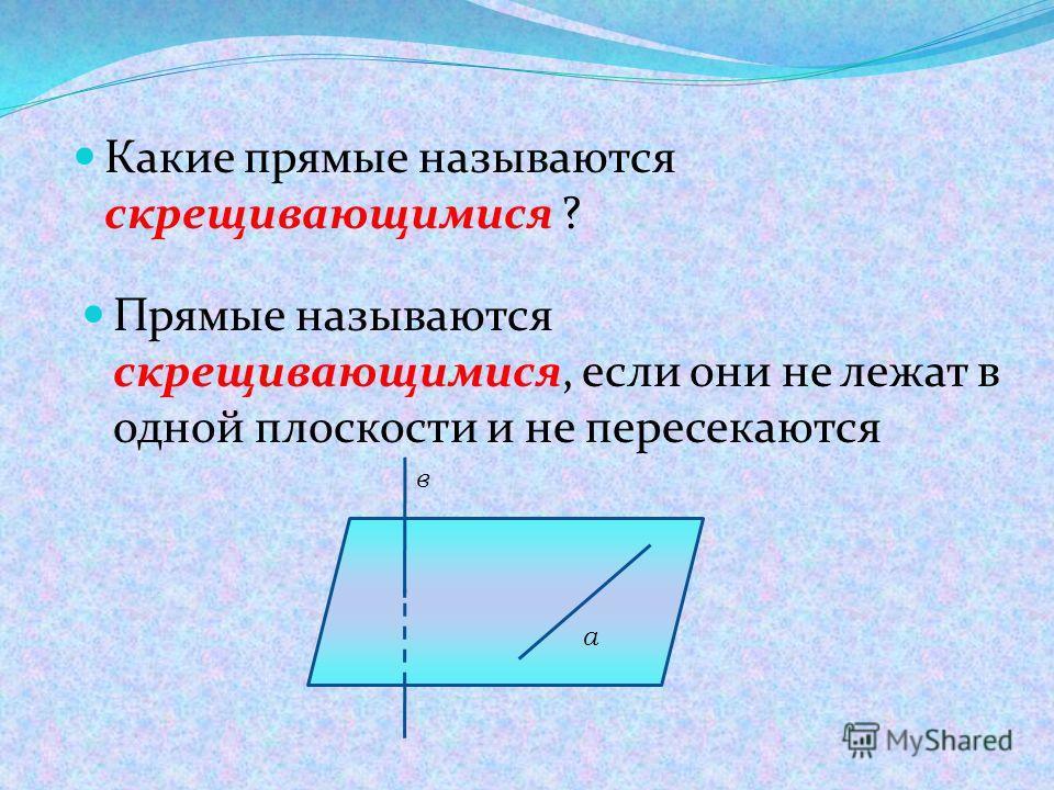 Какие прямые называются скрещивающимися ? Прямые называются скрещивающимися, если они не лежат в одной плоскости и не пересекаются а в