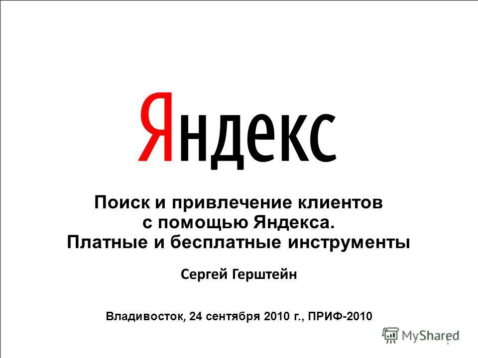 Поиск и привлечение клиентов с помощью Яндекса. Платные и бесплатные инструменты Сергей Герштейн Владивосток, 24 сентября 2010 г., ПРИФ-2010 1