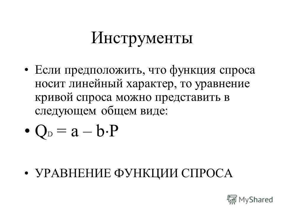Инструменты Если предположить, что функция спроса носит линейный характер, то уравнение кривой спроса можно представить в следующем общем виде: Q D = a – b P УРАВНЕНИЕ ФУНКЦИИ СПРОСА