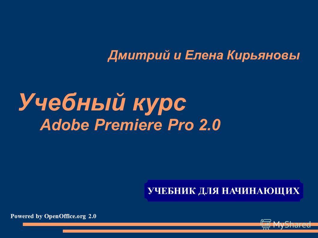 Дмитрий и Елена Кирьяновы Учебный курс Adobe Premiere Pro 2.0 Powered by OpenOffice.org 2.0 УЧЕБНИК ДЛЯ НАЧИНАЮЩИХ