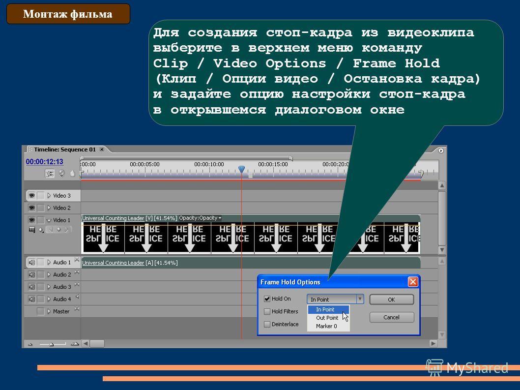 Монтаж фильма Для создания стоп-кадра из видеоклипа выберите в верхнем меню команду Clip / Video Options / Frame Hold (Клип / Опции видео / Остановка кадра) и задайте опцию настройки стоп-кадра в открывшемся диалоговом окне