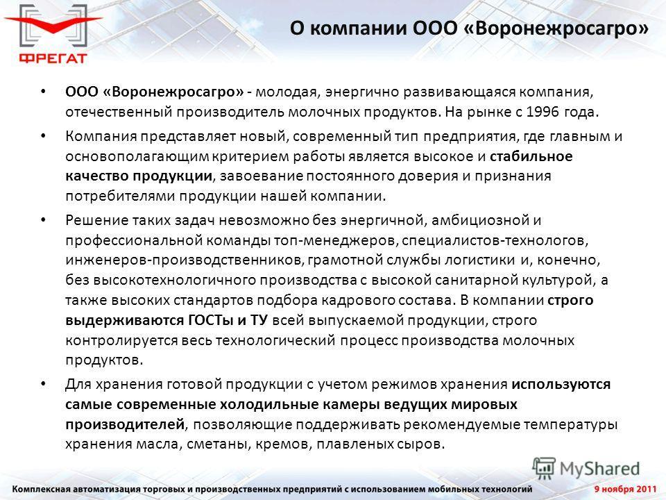 ООО «Воронежросагро» - молодая, энергично развивающаяся компания, отечественный производитель молочных продуктов. На рынке с 1996 года. Компания представляет новый, современный тип предприятия, где главным и основополагающим критерием работы является