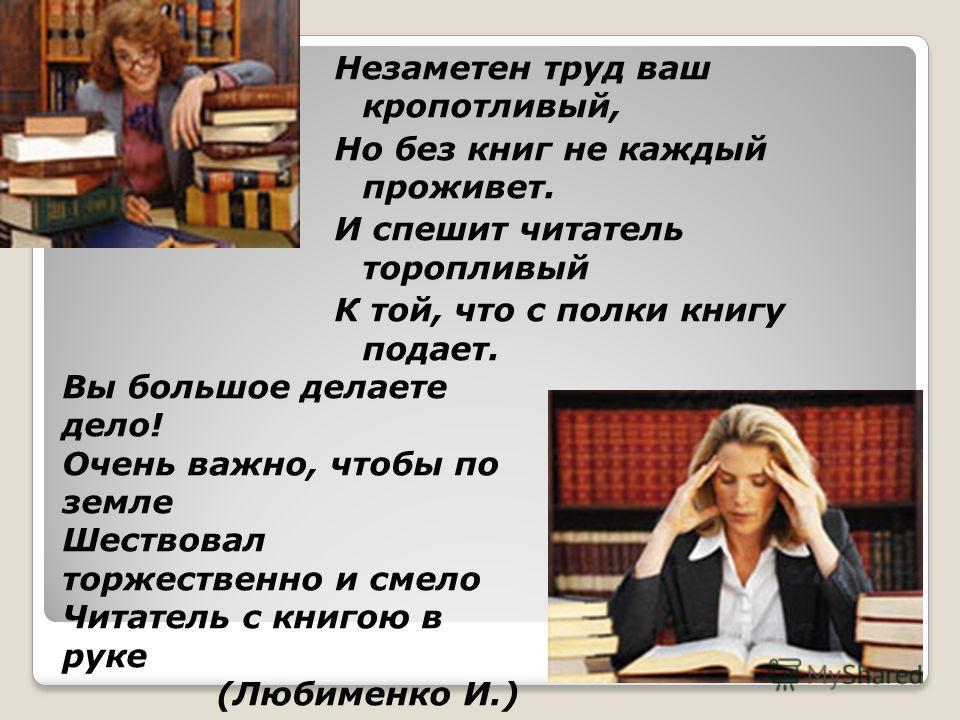 Незаметен труд ваш кропотливый, Но без книг не каждый проживет. И спешит читатель торопливый К той, что с полки книгу подает. Вы большое делаете дело! Очень важно, чтобы по земле Шествовал торжественно и смело Читатель с книгою в руке (Любименко И.)