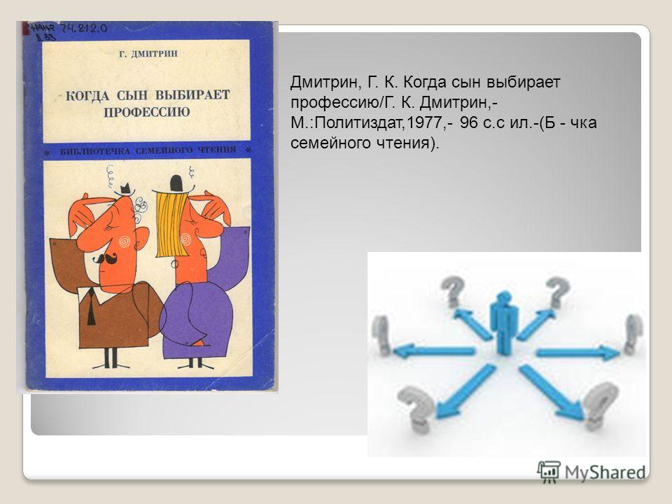 Дмитрин, Г. К. Когда сын выбирает профессию/Г. К. Дмитрин,- М.:Политиздат,1977,- 96 с.с ил.-(Б - чка семейного чтения).