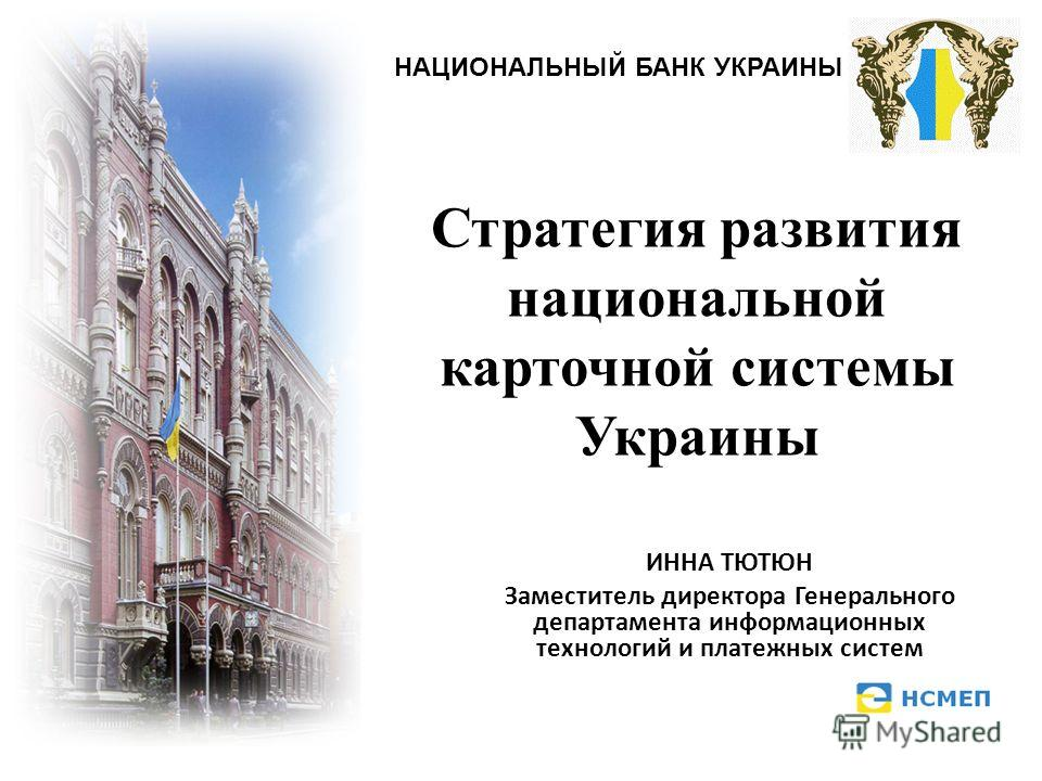 Стратегия развития национальной карточной системы Украины ИННА ТЮТЮН Заместитель директора Генерального департамента информационных технологий и платежных систем НАЦИОНАЛЬНЫЙ БАНК УКРАИНЫ