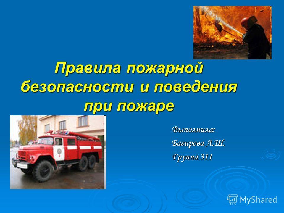 Правила пожарной безопасности и поведения при пожаре Выполнила: Багирова Л.Ш. Группа 311