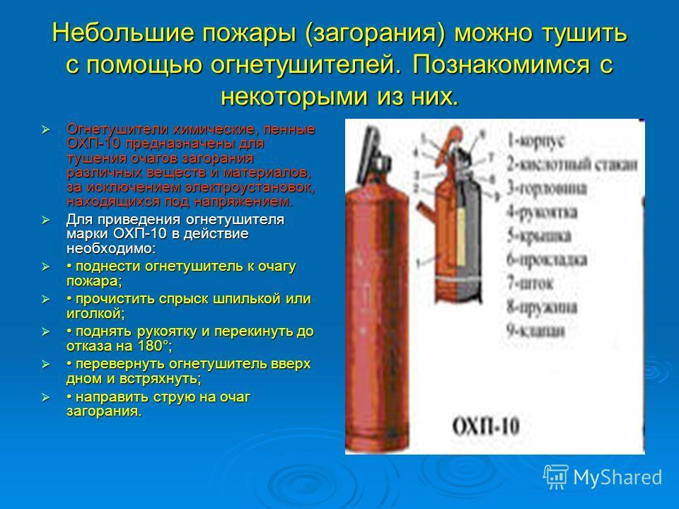 Небольшие пожары (загорания) можно тушить с помощью огнетушителей. Познакомимся с некоторыми из них. Огнетушители химические, пенные ОХП-10 предназначены для тушения очагов загорания различных веществ и материалов, за исключением электроустановок, на