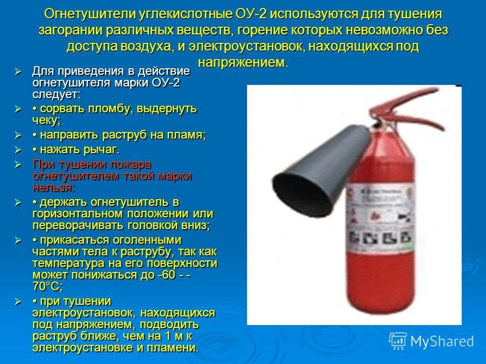 Огнетушители углекислотные ОУ-2 используются для тушения загорании различных веществ, горение которых невозможно без доступа воздуха, и электроустановок, находящихся под напряжением. Для приведения в действие огнетушителя марки ОУ-2 следует: Для прив