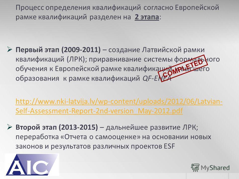 Процесс определения квалификаций согласно Европейской рамке квалификаций разделен на 2 этапа: Первый этап (2009-2011) – создание Латвийской рамки квалификаций (ЛРК); приравнивание системы формального обучения к Европейской рамке квалификаций и высшег
