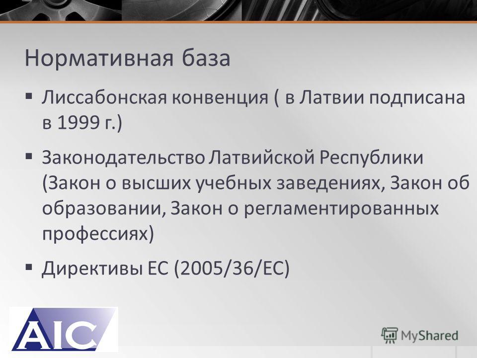 Нормативная база Лиссабонская конвенция ( в Латвии подписана в 1999 г.) Законодательство Латвийской Республики (Закон о высших учебных заведениях, Закон об образовании, Закон о регламентированных профессиях) Директивы ЕС (2005/36/EC)