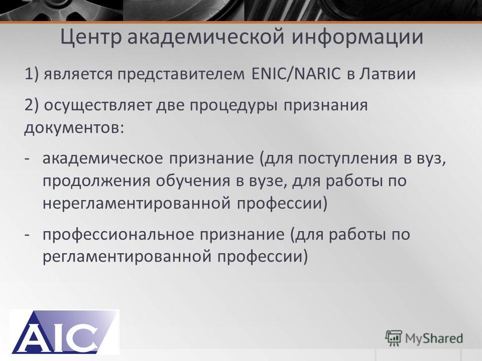 Центр академической информации 1) является представителем ENIC/NARIC в Латвии 2) осуществляет две процедуры признания документов: -академическое признание (для поступления в вуз, продолжения обучения в вузе, для работы по нерегламентированной професс