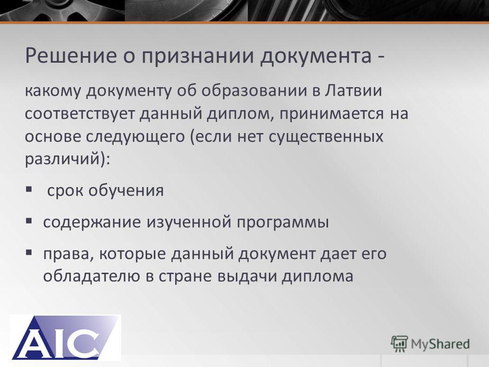 Решение о признании документа - какому документу об образовании в Латвии соответствует данный диплом, принимается на основе следующего (если нет существенных различий): срок обучения содержание изученной программы права, которые данный документ дает