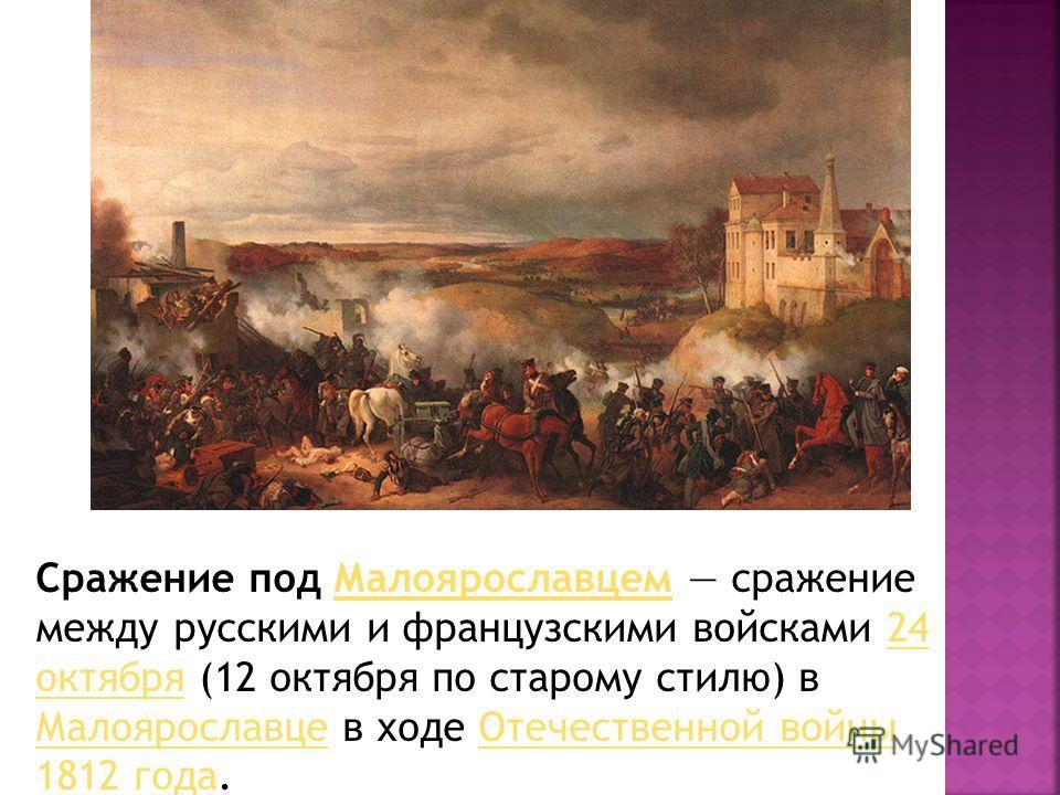 Сражение под Малоярославцем сражение между русскими и французскими войсками 24 октября (12 октября по старому стилю) в Малоярославце в ходе Отечественной войны 1812 года.Малоярославцем24 октября МалоярославцеОтечественной войны 1812 года