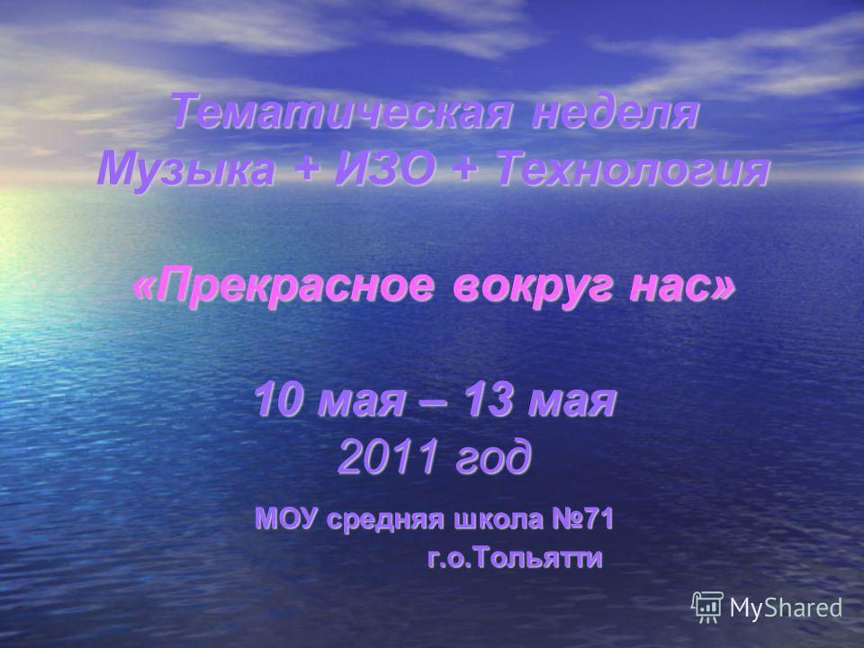 Тематическая неделя Музыка + ИЗО + Технология «Прекрасное вокруг нас» 10 мая – 13 мая 2011 год МОУ средняя школа 71 г.о.Тольятти г.о.Тольятти