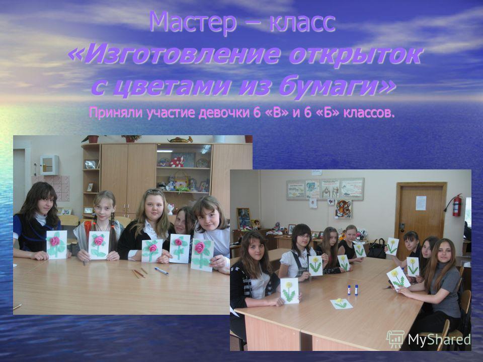 Мастер – класс «Изготовление открыток с цветами из бумаги» Приняли участие девочки 6 «В» и 6 «Б» классов.