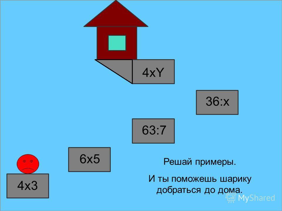 4x3 6x5 63:7 36:x Решай примеры. И ты поможешь шарику добраться до дома. 4xY