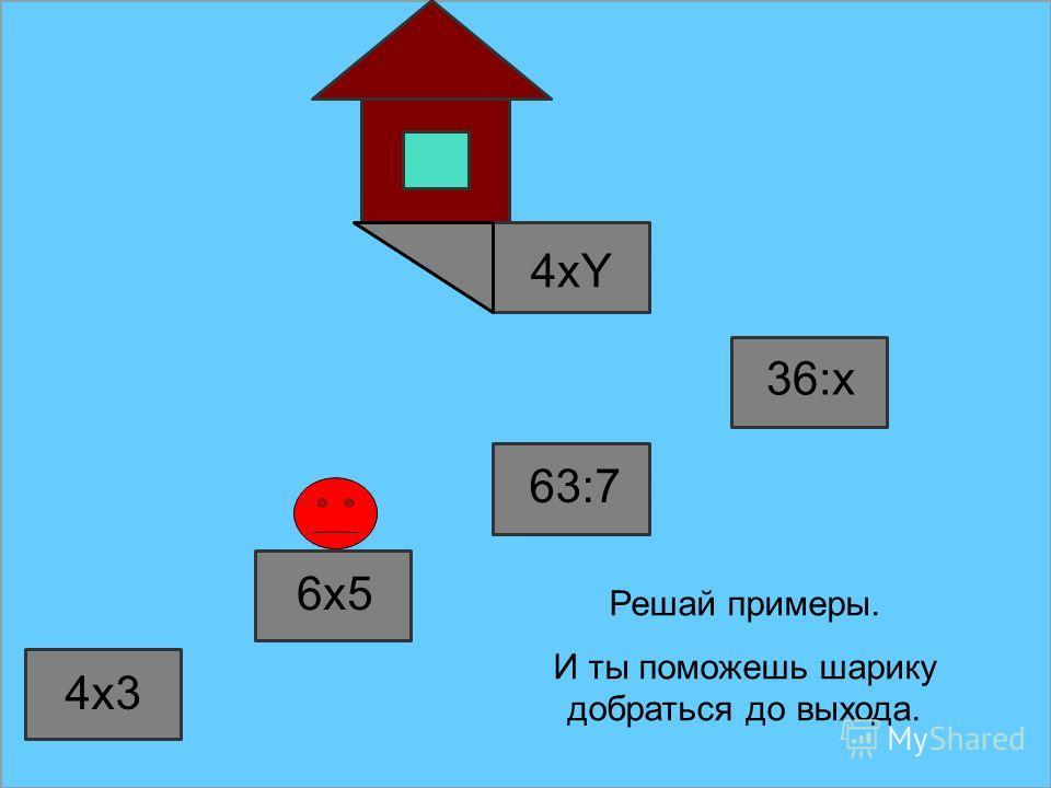 4x3 6x5 63:7 36:x Решай примеры. И ты поможешь шарику добраться до выхода. 4xY