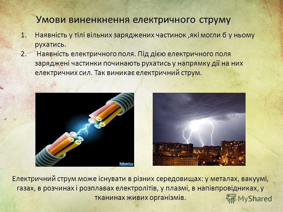 1.Наявність у тілі вільних заряджених частинок,які могли б у ньому рухатись. 2. Наявність електричного поля. Під дією електричного поля заряджені частинки починають рухатись у напрямку дії на них електричних сил. Так виникає електричний струм. Умови