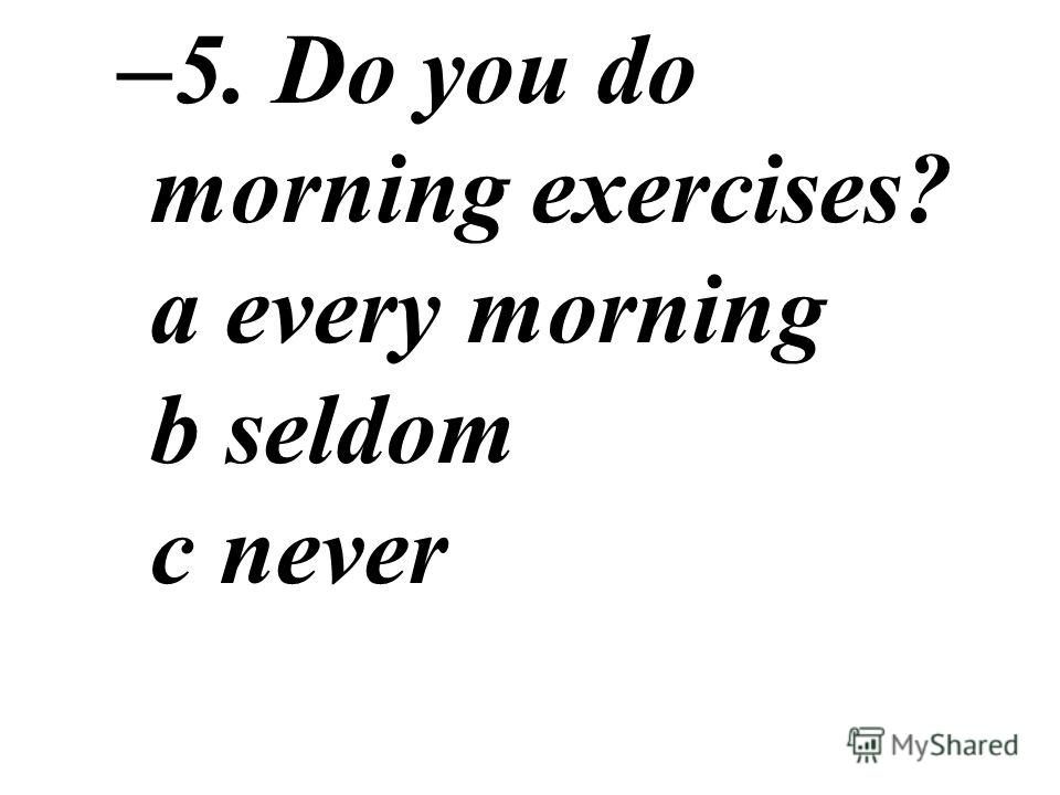 – 5. Do you do morning exercises? a every morning b seldom c never